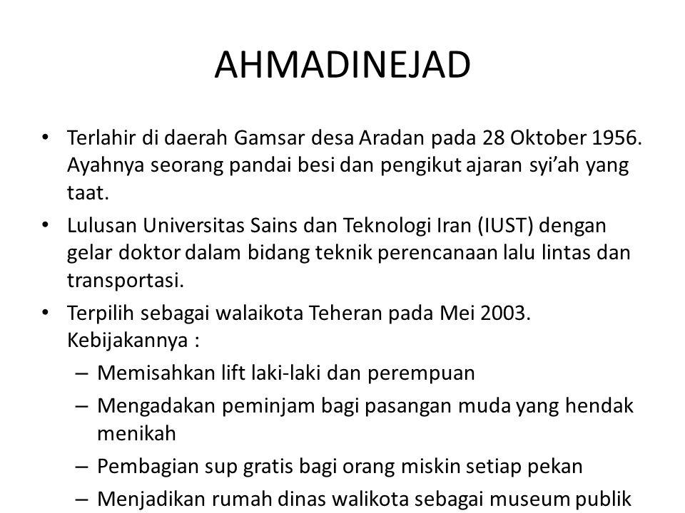 AHMADINEJAD Terlahir di daerah Gamsar desa Aradan pada 28 Oktober 1956. Ayahnya seorang pandai besi dan pengikut ajaran syi'ah yang taat.