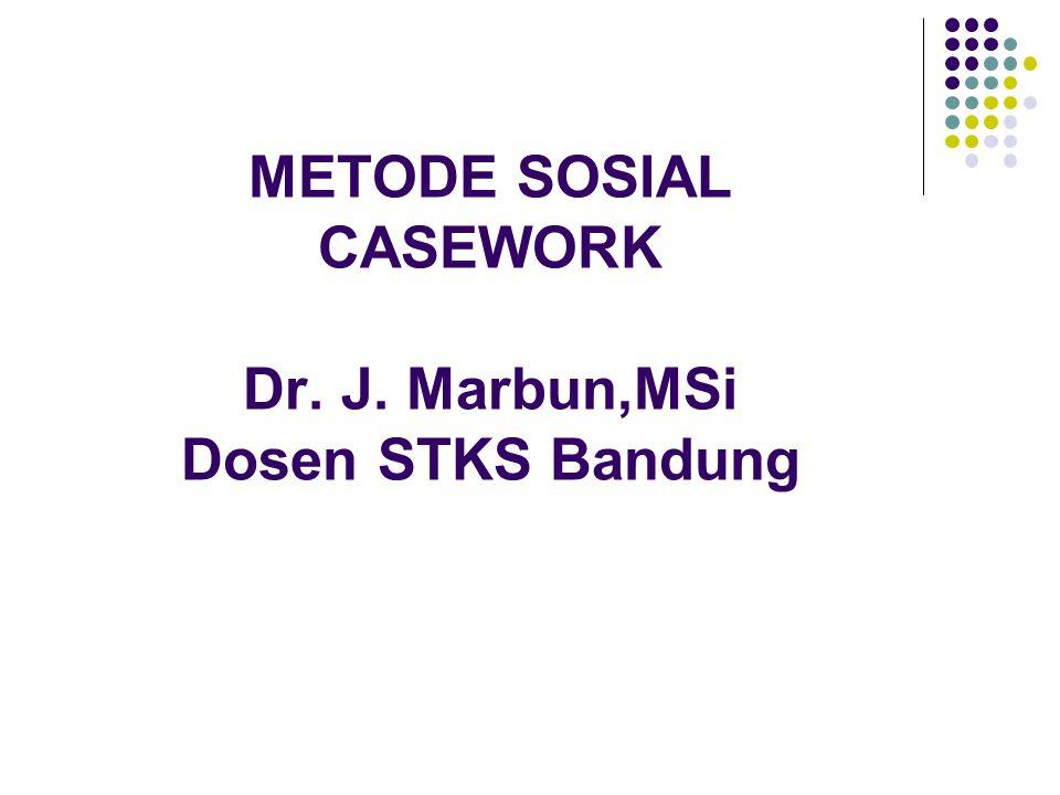 METODE SOSIAL CASEWORK Dr. J. Marbun,MSi Dosen STKS Bandung