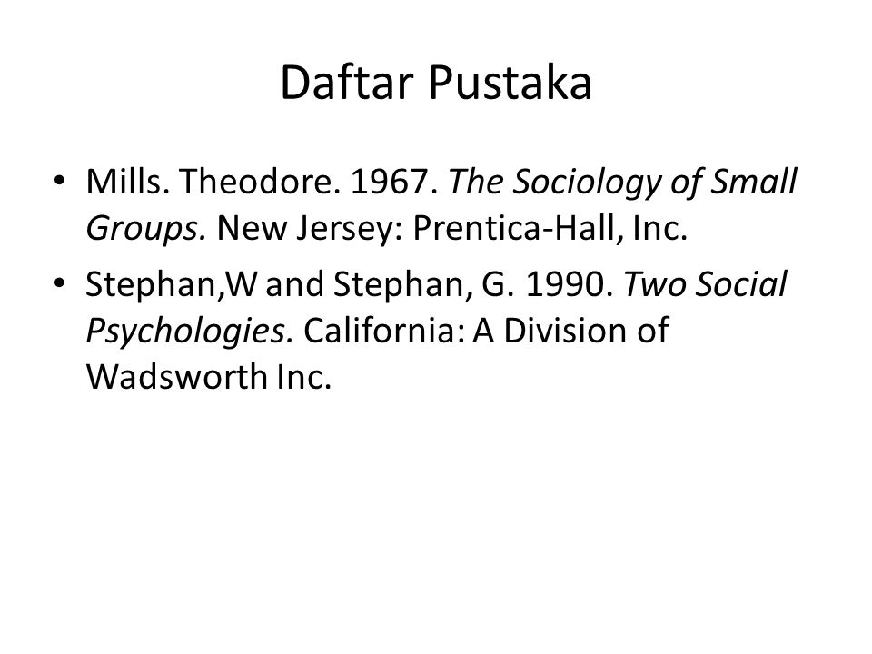 Daftar Pustaka Mills. Theodore. 1967. The Sociology of Small Groups. New Jersey: Prentica-Hall, Inc.