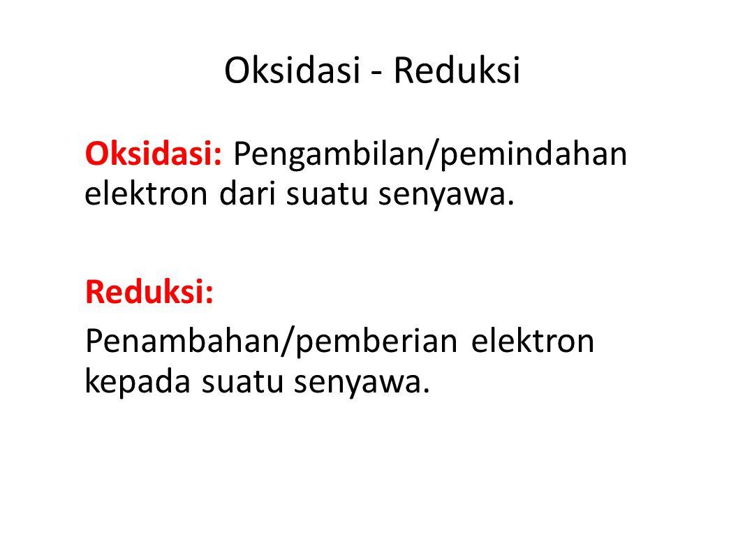 Oksidasi - Reduksi Oksidasi: Pengambilan/pemindahan elektron dari suatu senyawa.