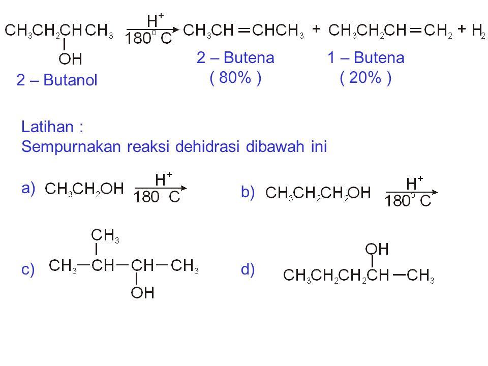 Latihan : Sempurnakan reaksi dehidrasi dibawah ini. 2 – Butanol. 2 – Butena. ( 80% ) 1 – Butena.