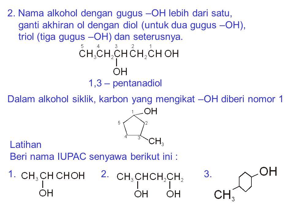 2. Nama alkohol dengan gugus –OH lebih dari satu, ganti akhiran ol dengan diol (untuk dua gugus –OH), triol (tiga gugus –OH) dan seterusnya.