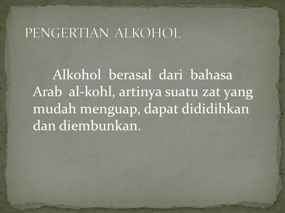 PENGERTIAN ALKOHOL Alkohol berasal dari bahasa Arab al-kohl, artinya suatu zat yang mudah menguap, dapat dididihkan dan diembunkan.