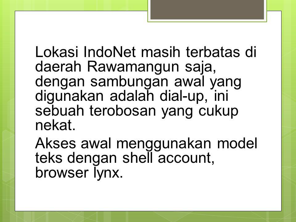 Lokasi IndoNet masih terbatas di daerah Rawamangun saja, dengan sambungan awal yang digunakan adalah dial-up, ini sebuah terobosan yang cukup nekat.