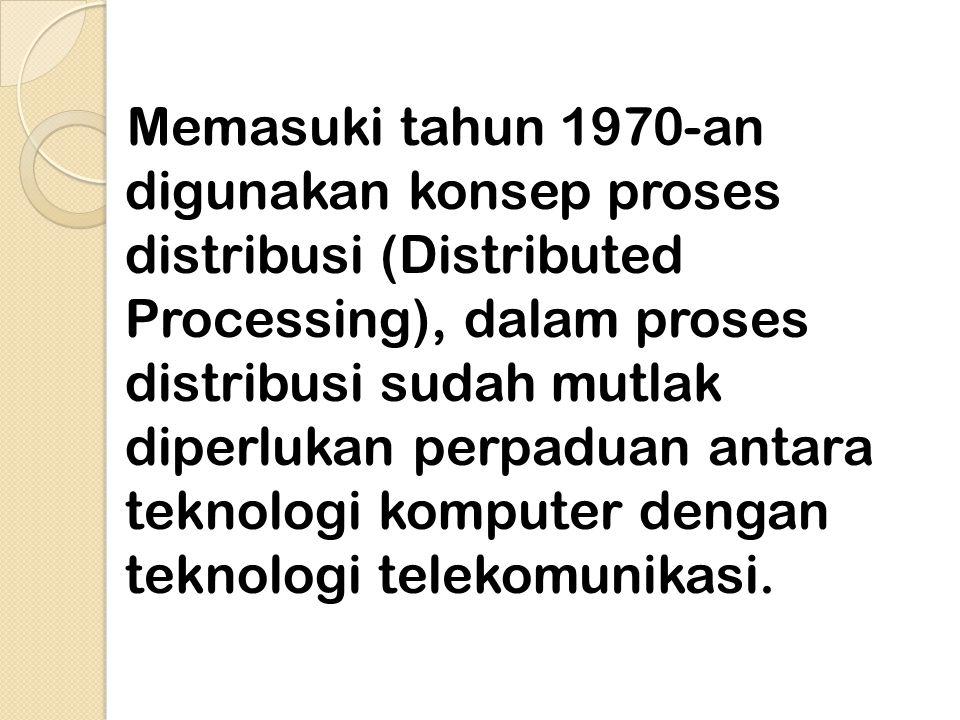 Memasuki tahun 1970-an digunakan konsep proses distribusi (Distributed Processing), dalam proses distribusi sudah mutlak diperlukan perpaduan antara teknologi komputer dengan teknologi telekomunikasi.