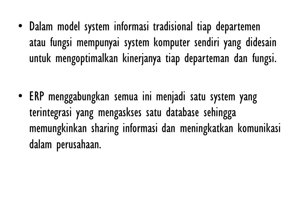 Dalam model system informasi tradisional tiap departemen atau fungsi mempunyai system komputer sendiri yang didesain untuk mengoptimalkan kinerjanya tiap departeman dan fungsi.