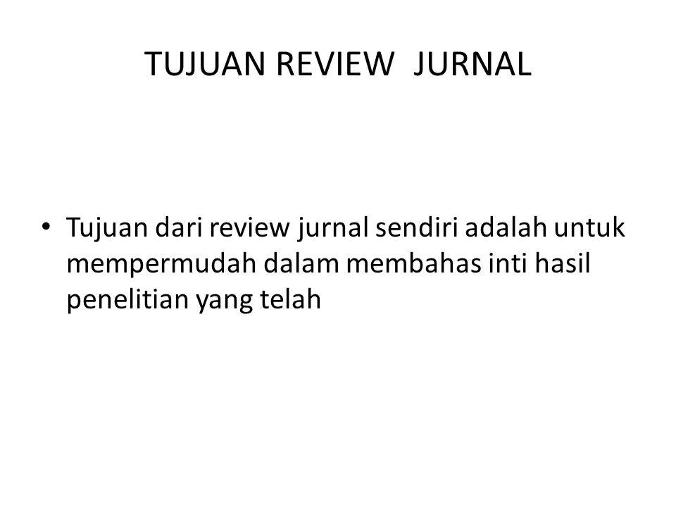TUJUAN REVIEW JURNAL Tujuan dari review jurnal sendiri adalah untuk mempermudah dalam membahas inti hasil penelitian yang telah.