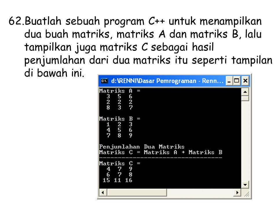 Buatlah sebuah program C++ untuk menampilkan dua buah matriks, matriks A dan matriks B, lalu tampilkan juga matriks C sebagai hasil penjumlahan dari dua matriks itu seperti tampilan di bawah ini.
