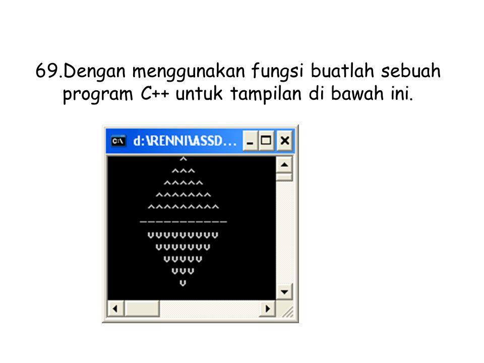 Dengan menggunakan fungsi buatlah sebuah program C++ untuk tampilan di bawah ini.