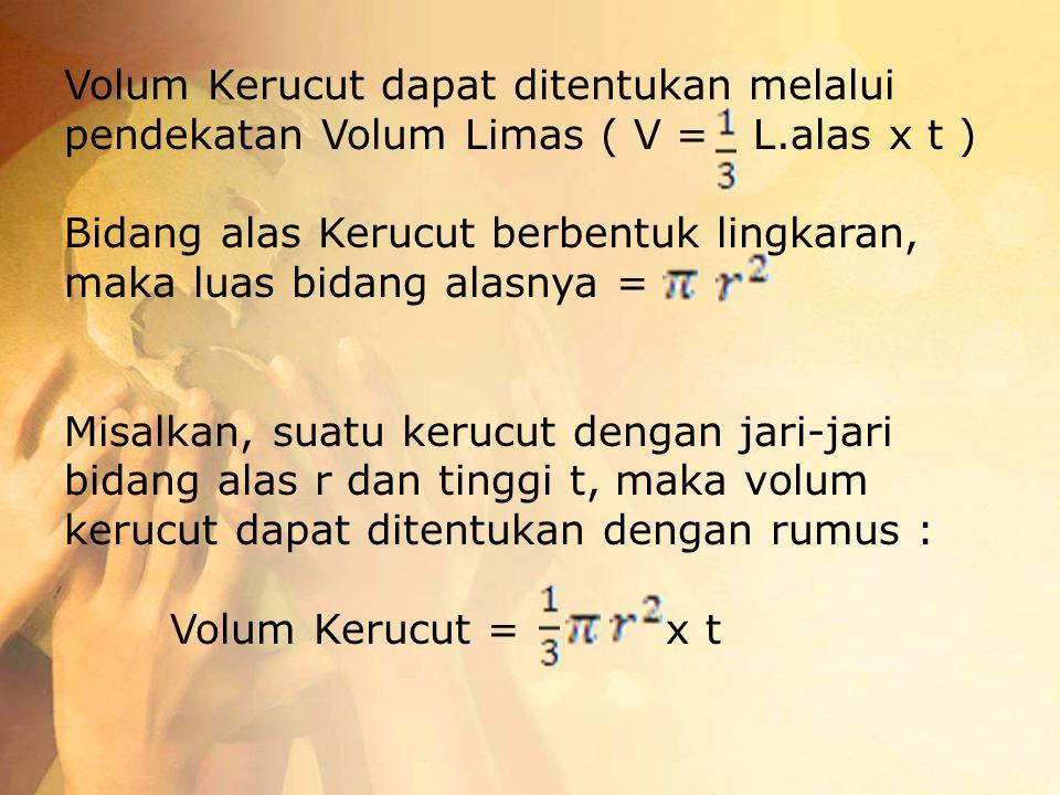 Volum Kerucut dapat ditentukan melalui pendekatan Volum Limas ( V = L