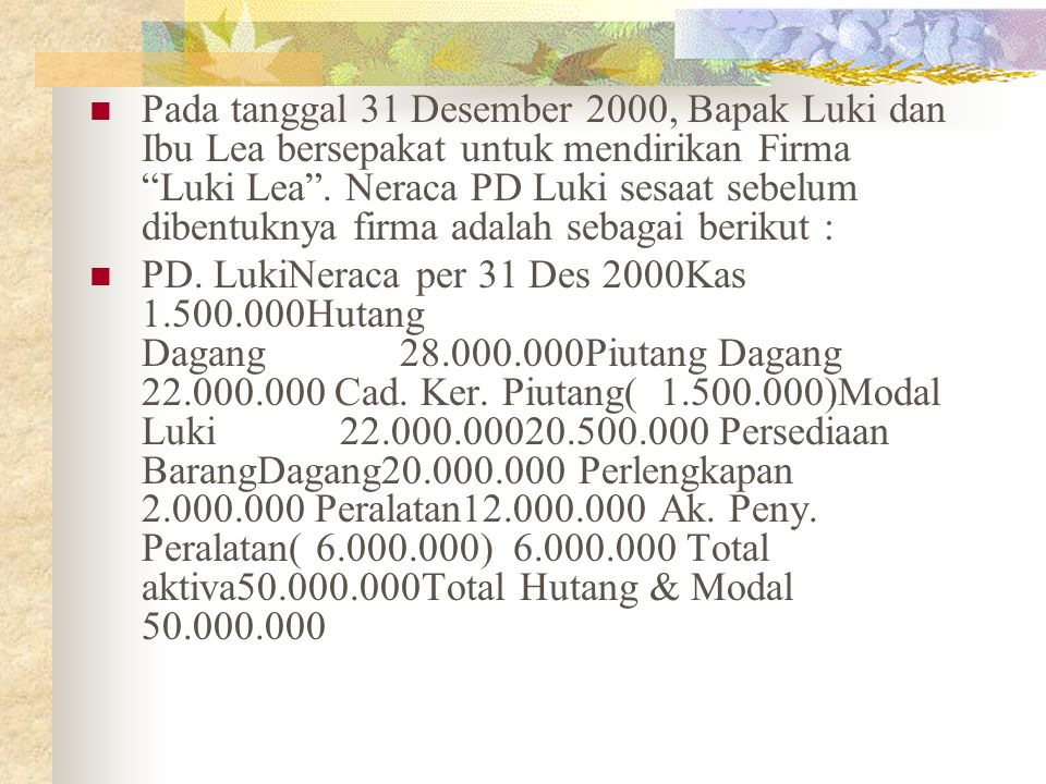 Pada tanggal 31 Desember 2000, Bapak Luki dan Ibu Lea bersepakat untuk mendirikan Firma Luki Lea . Neraca PD Luki sesaat sebelum dibentuknya firma adalah sebagai berikut :