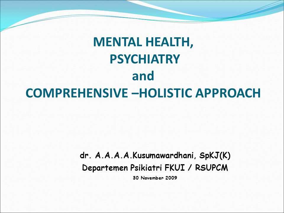 MENTAL HEALTH, PSYCHIATRY and COMPREHENSIVE –HOLISTIC APPROACH