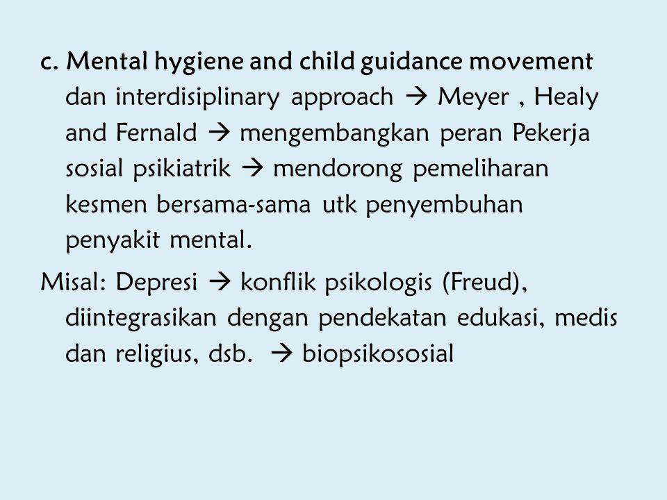 c. Mental hygiene and child guidance movement dan interdisiplinary approach  Meyer , Healy and Fernald  mengembangkan peran Pekerja sosial psikiatrik  mendorong pemeliharan kesmen bersama-sama utk penyembuhan penyakit mental.