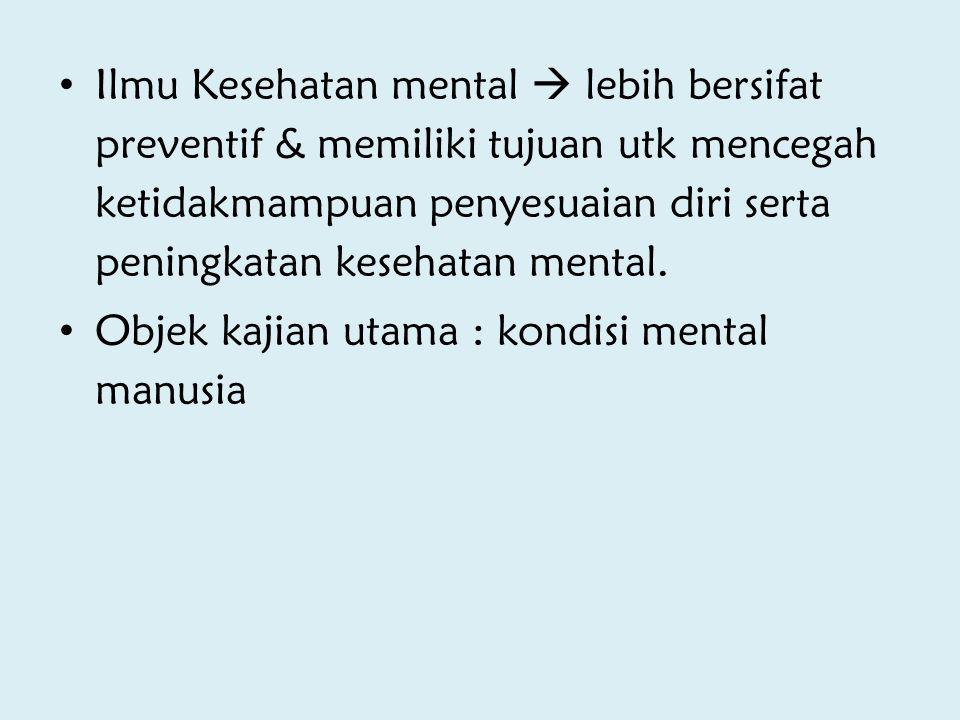 Ilmu Kesehatan mental  lebih bersifat preventif & memiliki tujuan utk mencegah ketidakmampuan penyesuaian diri serta peningkatan kesehatan mental.