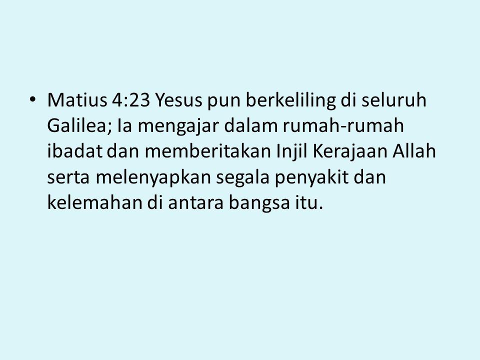 Matius 4:23 Yesus pun berkeliling di seluruh Galilea; Ia mengajar dalam rumah-rumah ibadat dan memberitakan Injil Kerajaan Allah serta melenyapkan segala penyakit dan kelemahan di antara bangsa itu.