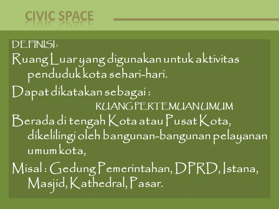 CIVIC SPACE DEFINISI : Ruang Luar yang digunakan untuk aktivitas penduduk kota sehari-hari. Dapat dikatakan sebagai :