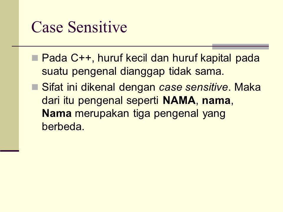 Case Sensitive Pada C++, huruf kecil dan huruf kapital pada suatu pengenal dianggap tidak sama.