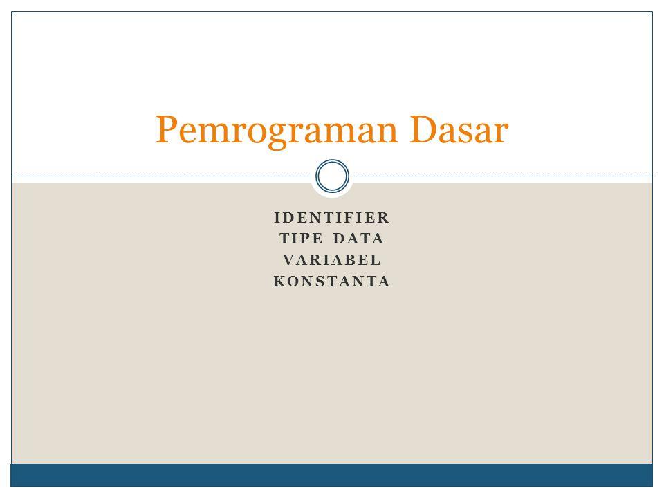 Identifier Tipe data Variabel Konstanta