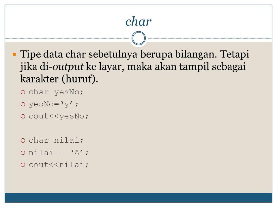 char Tipe data char sebetulnya berupa bilangan. Tetapi jika di-output ke layar, maka akan tampil sebagai karakter (huruf).