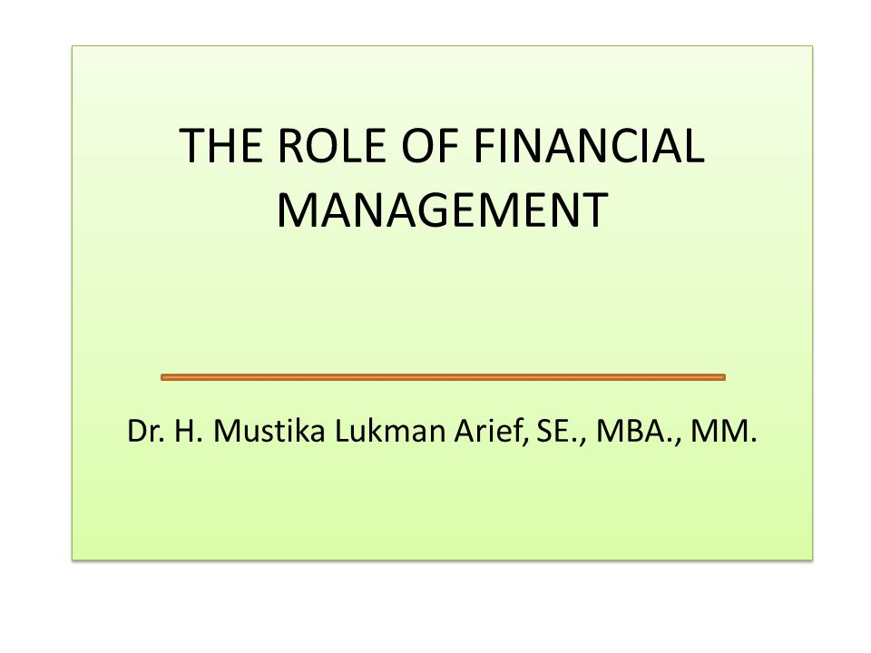 THE ROLE OF FINANCIAL MANAGEMENT Dr. H. Mustika Lukman Arief, SE., MBA., MM.