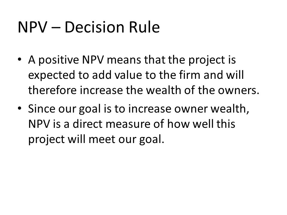 NPV – Decision Rule A positive NPV means that the project is expected to add value to the firm and will therefore increase the wealth of the owners.