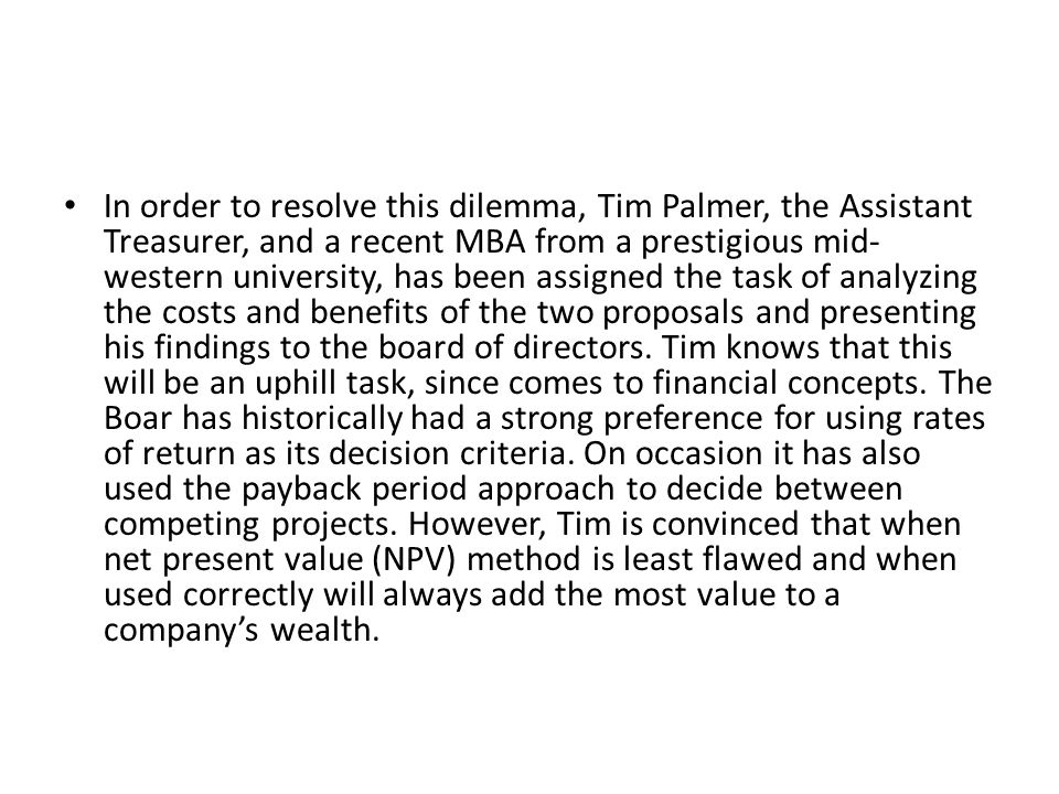 In order to resolve this dilemma, Tim Palmer, the Assistant Treasurer, and a recent MBA from a prestigious mid-western university, has been assigned the task of analyzing the costs and benefits of the two proposals and presenting his findings to the board of directors.