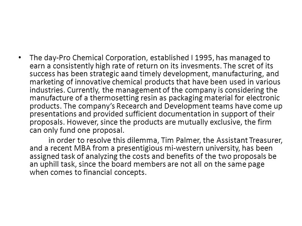 The day-Pro Chemical Corporation, established I 1995, has managed to earn a consistently high rate of return on its invesments. The scret of its success has been strategic aand timely development, manufacturing, and marketing of innovative chemical products that have been used in various industries. Currently, the management of the company is considering the manufacture of a thermosetting resin as packaging material for electronic products. The company's Recearch and Development teams have come up presentations and provided sufficient documentation in support of their proposals. However, since the products are mutually exclusive, the firm can only fund one proposal.