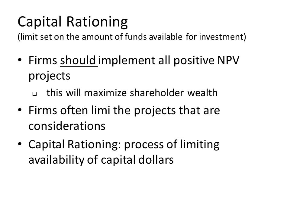 Capital Rationing (limit set on the amount of funds available for investment)