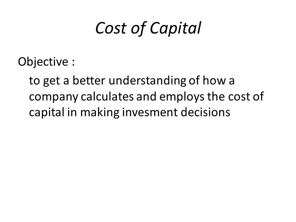 Cost of Capital Objective : to get a better understanding of how a company calculates and employs the cost of capital in making invesment decisions