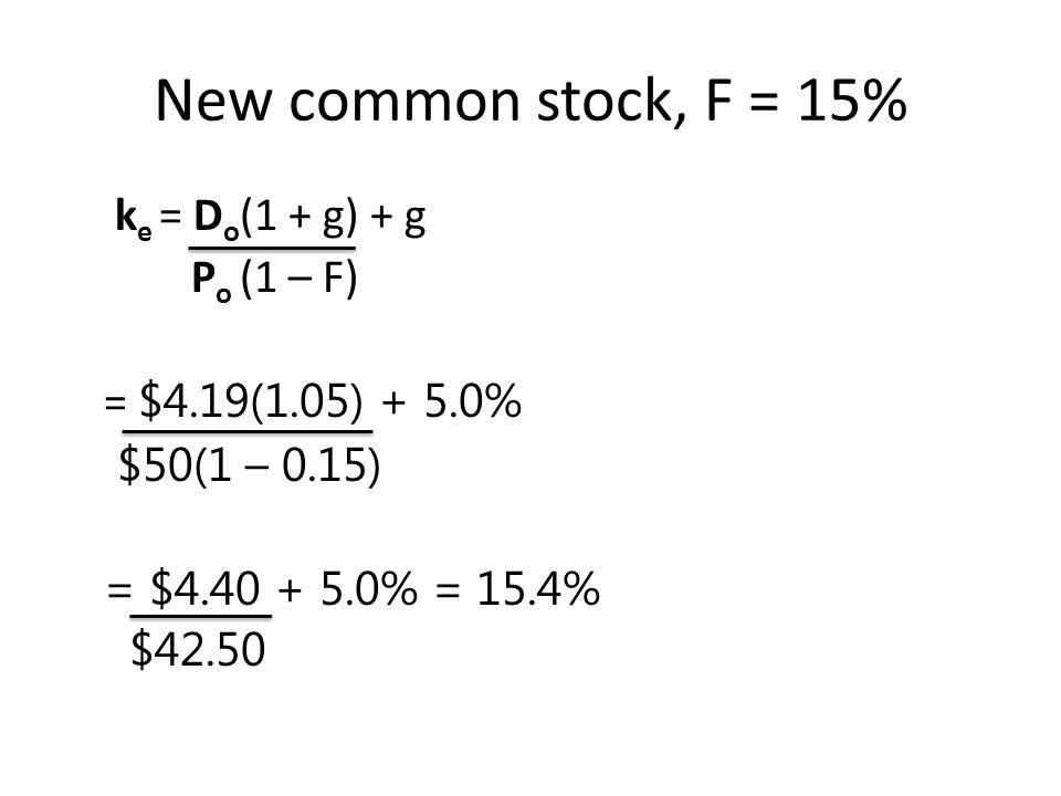 New common stock, F = 15% ke = Do(1 + g) + g Po (1 – F) = $4.19(1.05) + 5.0% $50(1 – 0.15) = $4.40 + 5.0% = 15.4% $42.50