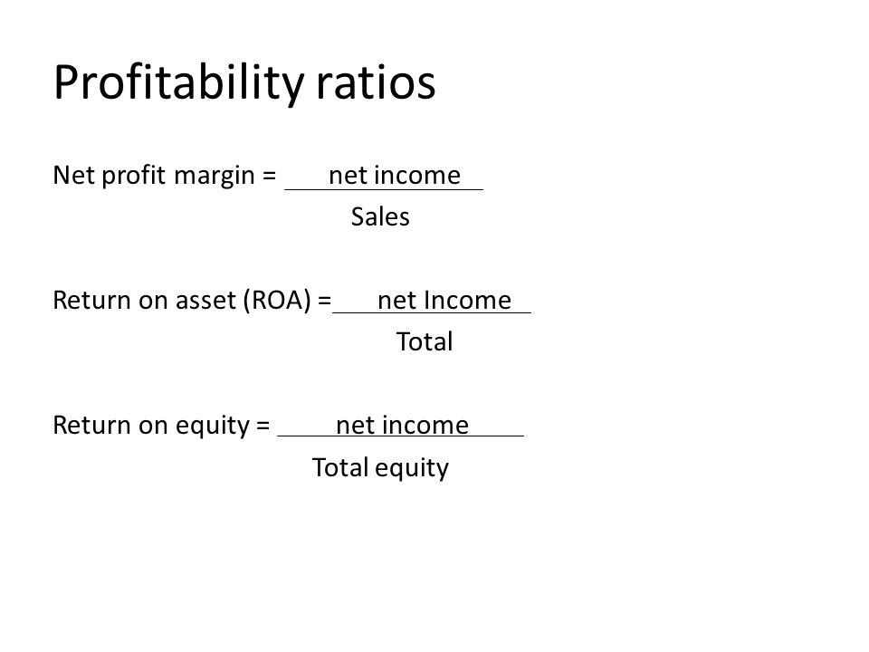 Profitability ratios Net profit margin = net income Sales Return on asset (ROA) = net Income Total Return on equity = net income Total equity