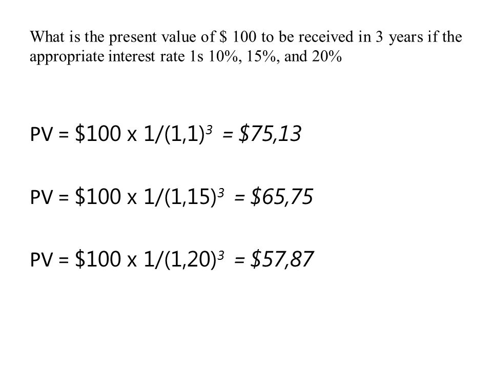 What is the present value of $ 100 to be received in 3 years if the appropriate interest rate 1s 10%, 15%, and 20%