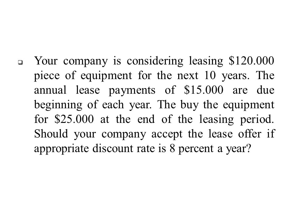 Your company is considering leasing $120