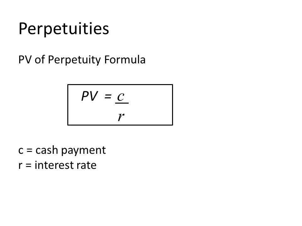 Perpetuities PV of Perpetuity Formula c = cash payment r = interest rate PV = c r