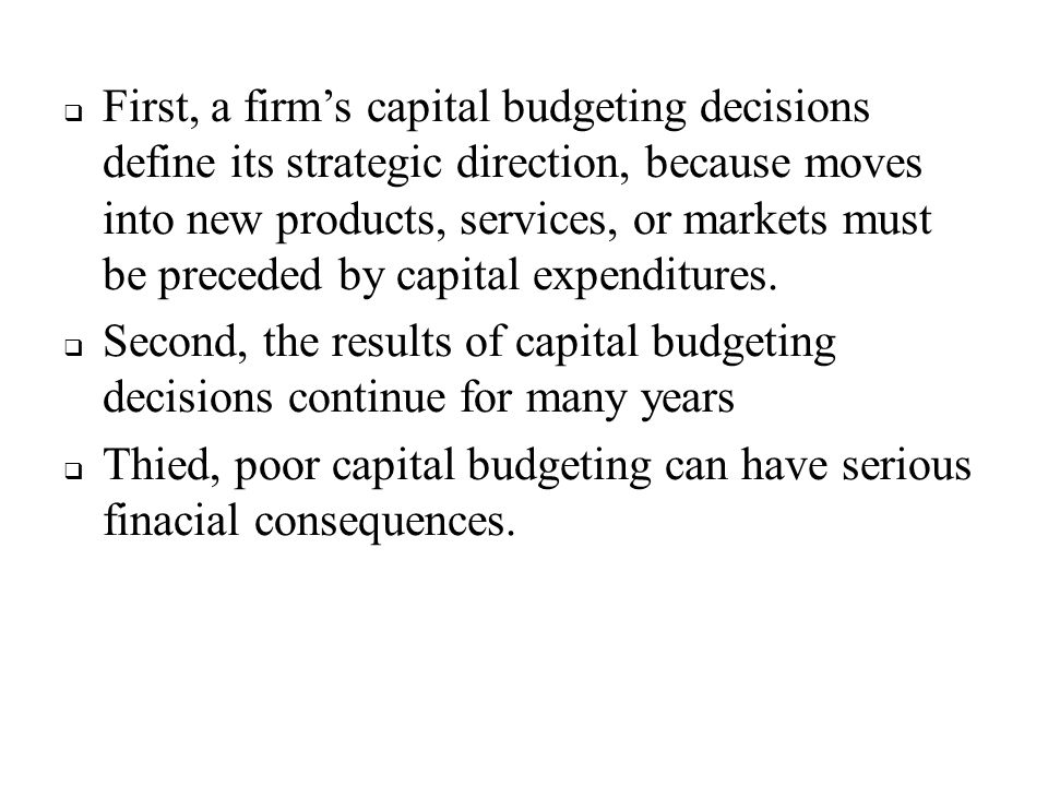 First, a firm's capital budgeting decisions define its strategic direction, because moves into new products, services, or markets must be preceded by capital expenditures.