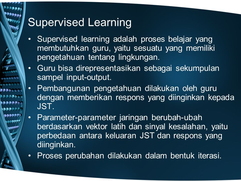 Supervised Learning Supervised learning adalah proses belajar yang membutuhkan guru, yaitu sesuatu yang memiliki pengetahuan tentang lingkungan.