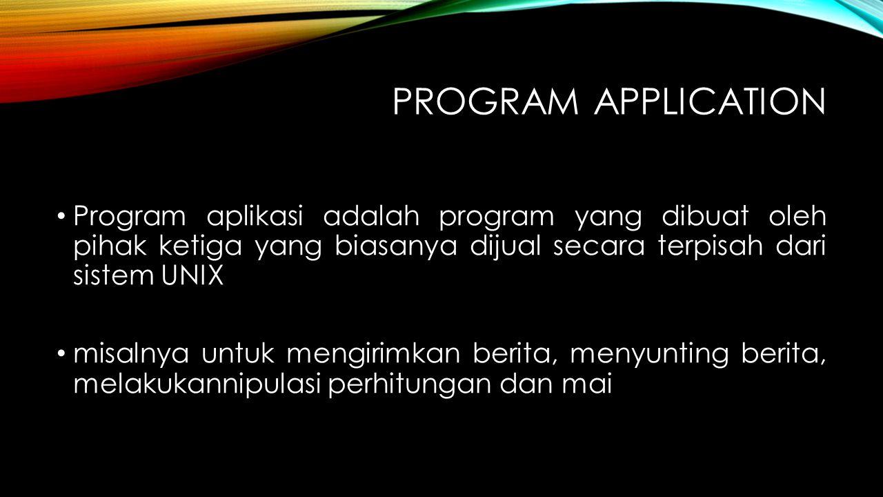 Program Application Program aplikasi adalah program yang dibuat oleh pihak ketiga yang biasanya dijual secara terpisah dari sistem UNIX.