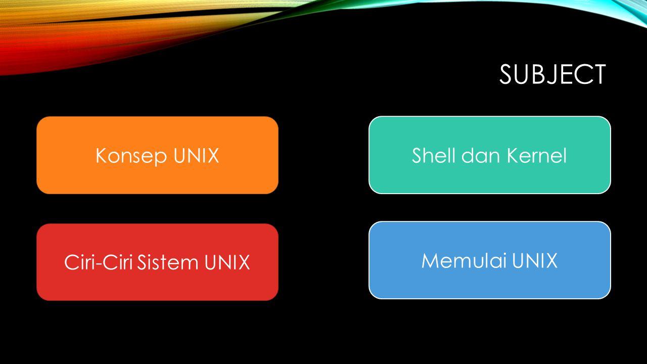Subject Konsep UNIX Shell dan Kernel Ciri-Ciri Sistem UNIX