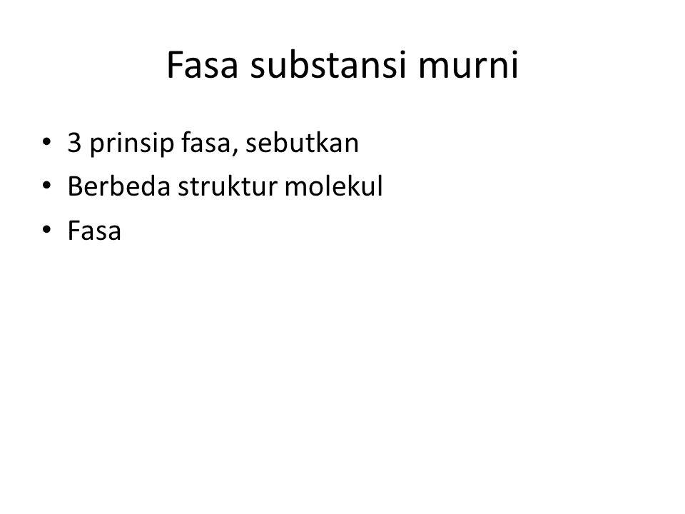 Fasa substansi murni 3 prinsip fasa, sebutkan Berbeda struktur molekul