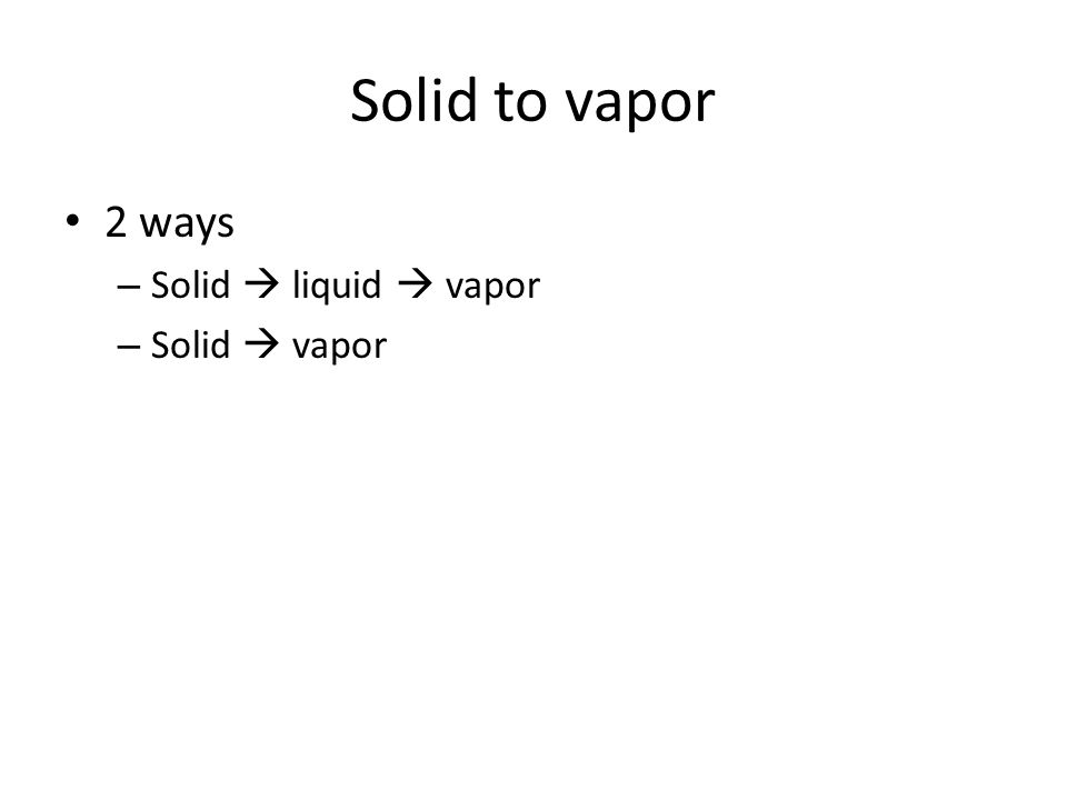 Solid to vapor 2 ways Solid  liquid  vapor Solid  vapor