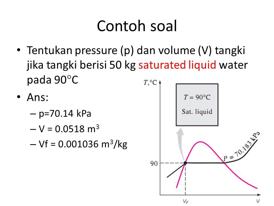 Contoh soal Tentukan pressure (p) dan volume (V) tangki jika tangki berisi 50 kg saturated liquid water pada 90C.