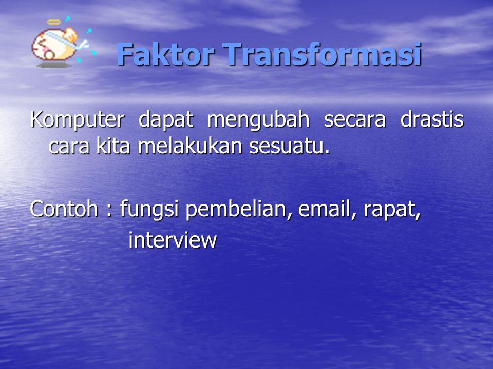 Faktor Transformasi Komputer dapat mengubah secara drastis cara kita melakukan sesuatu. Contoh : fungsi pembelian, email, rapat,