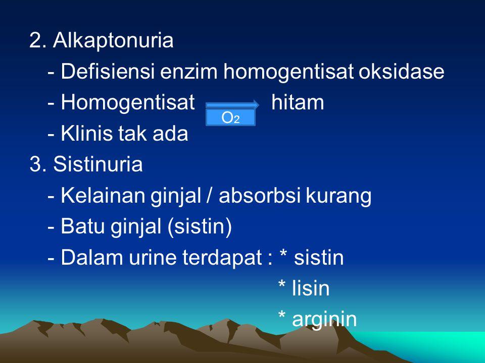 2. Alkaptonuria - Defisiensi enzim homogentisat oksidase - Homogentisat hitam - Klinis tak ada 3. Sistinuria - Kelainan ginjal / absorbsi kurang - Batu ginjal (sistin) - Dalam urine terdapat : * sistin * lisin * arginin