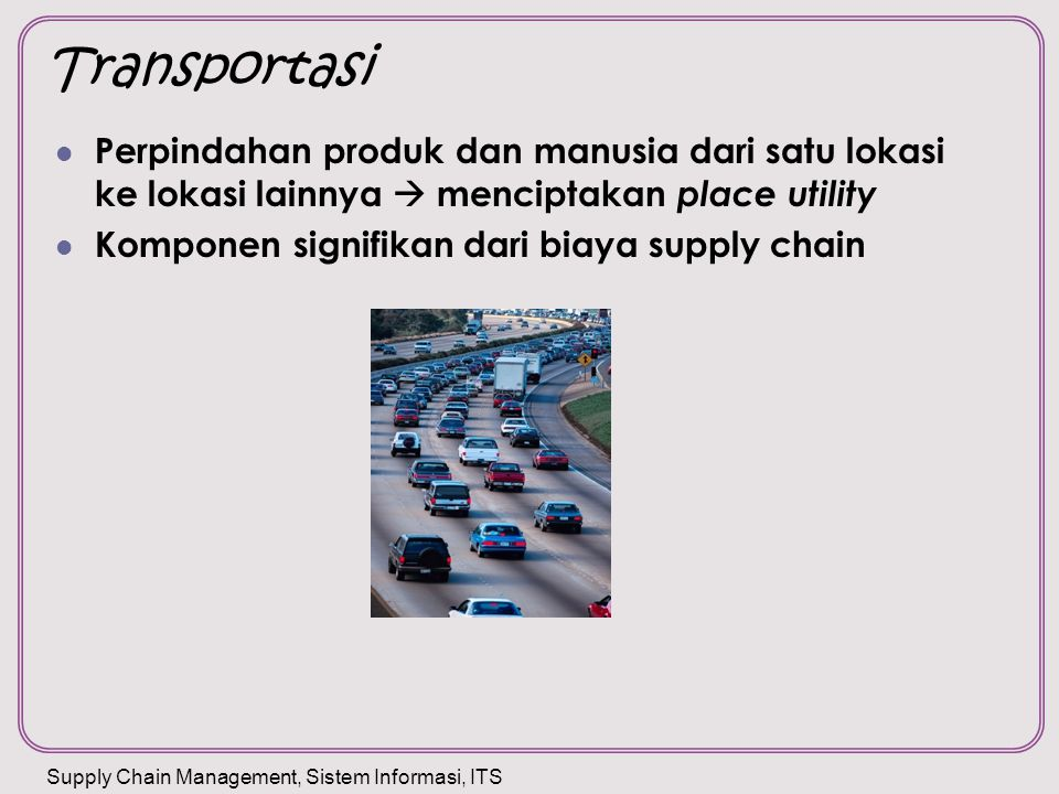 Transportasi Perpindahan produk dan manusia dari satu lokasi ke lokasi lainnya  menciptakan place utility.