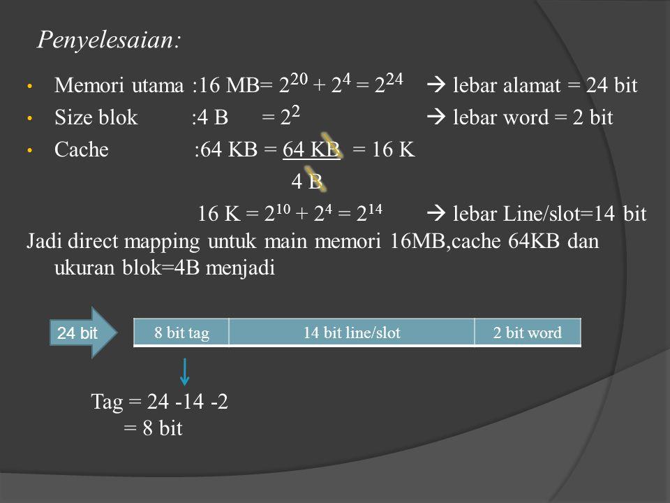 Penyelesaian: Memori utama :16 MB= 220 + 24 = 224  lebar alamat = 24 bit. Size blok :4 B = 22  lebar word = 2 bit.