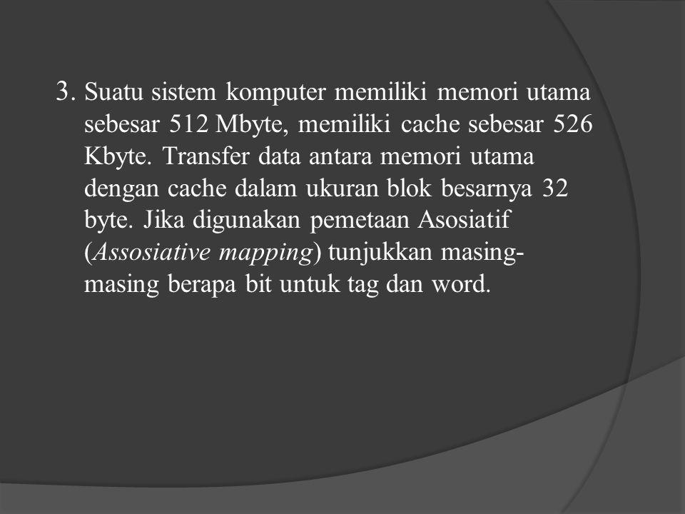 3. Suatu sistem komputer memiliki memori utama sebesar 512 Mbyte, memiliki cache sebesar 526 Kbyte.
