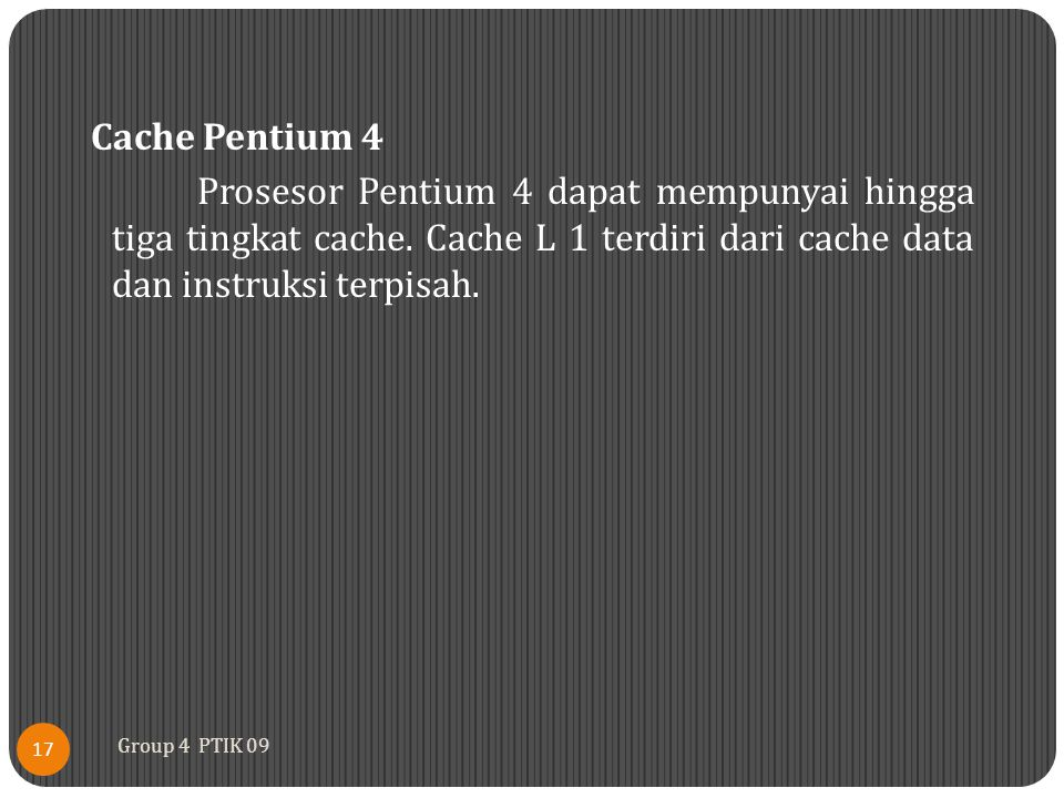 Cache Pentium 4 Prosesor Pentium 4 dapat mempunyai hingga tiga tingkat cache. Cache L 1 terdiri dari cache data dan instruksi terpisah.