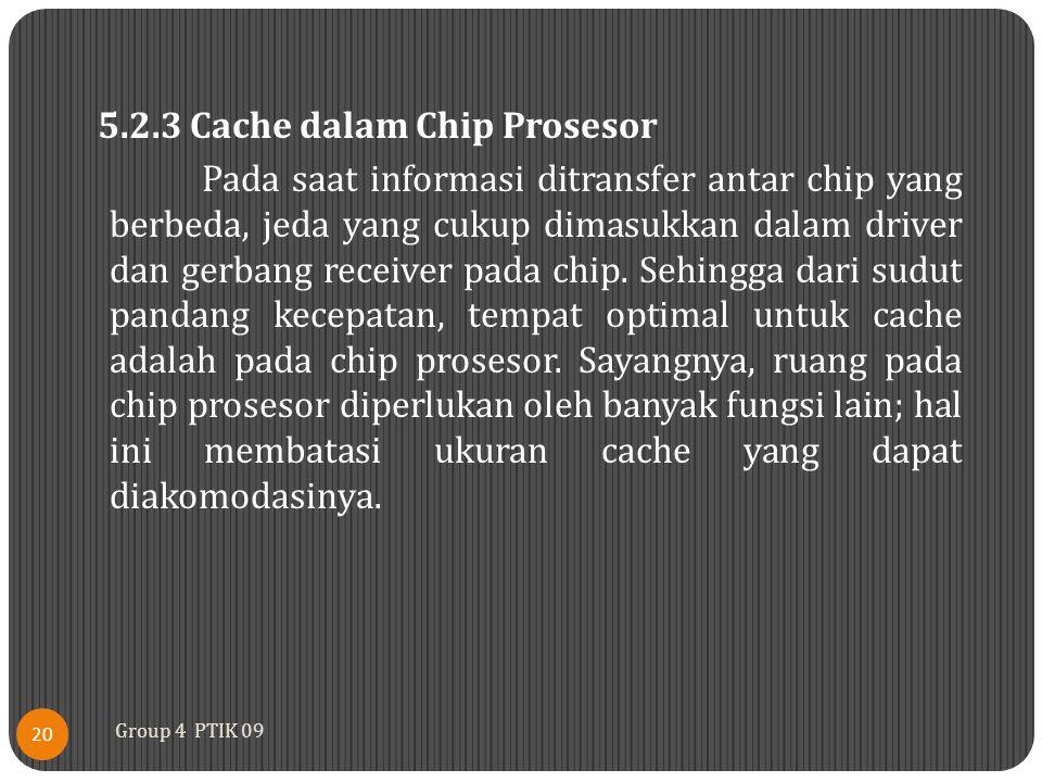 5.2.3 Cache dalam Chip Prosesor Pada saat informasi ditransfer antar chip yang berbeda, jeda yang cukup dimasukkan dalam driver dan gerbang receiver pada chip. Sehingga dari sudut pandang kecepatan, tempat optimal untuk cache adalah pada chip prosesor. Sayangnya, ruang pada chip prosesor diperlukan oleh banyak fungsi lain; hal ini membatasi ukuran cache yang dapat diakomodasinya.