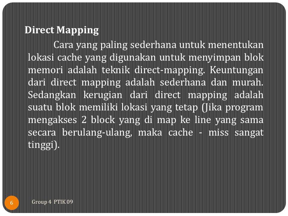 Direct Mapping Cara yang paling sederhana untuk menentukan lokasi cache yang digunakan untuk menyimpan blok memori adalah teknik direct-mapping. Keuntungan dari direct mapping adalah sederhana dan murah. Sedangkan kerugian dari direct mapping adalah suatu blok memiliki lokasi yang tetap (Jika program mengakses 2 block yang di map ke line yang sama secara berulang-ulang, maka cache - miss sangat tinggi).