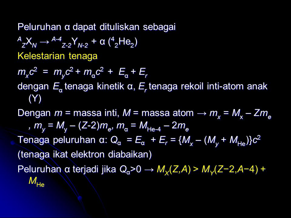Peluruhan α dapat dituliskan sebagai AZXN → A-4Z-2YN-2 + α (42He2) Kelestarian tenaga mxc2 = myc2 + mαc2 + Eα + Er dengan Eα tenaga kinetik α, Er tenaga rekoil inti-atom anak (Y) Dengan m = massa inti, M = massa atom → mx = Mx – Zme , my = My – (Z-2)me, mα = MHe-4 – 2me Tenaga peluruhan α: Qα = Eα + Er = {Mx – (My + MHe)}c2 (tenaga ikat elektron diabaikan) Peluruhan α terjadi jika Qα>0 → MX(Z,A) > MY(Z−2,A−4) + MHe
